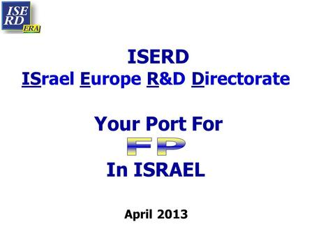 ISERD ISrael Europe R&D Directorate Your Port For In ISRAEL April 2013.