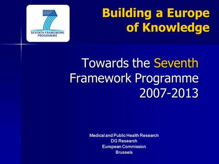 Building a Europe of Knowledge Towards the Seventh Framework Programme 2007-2013 Medical and Public Health Research DG Research European Commission Brussels.