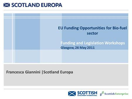EU Funding Opportunities for Bio-fuel sector Funding and Legislation Workshops Glasgow, 26 May 2011 Francesca Giannini |Scotland Europa.