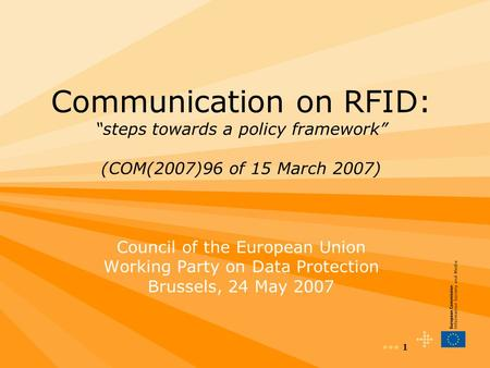 "1 Communication on RFID: ""steps towards a policy framework"" (COM(2007)96 of 15 March 2007) Council of the European Union Working Party on Data Protection."
