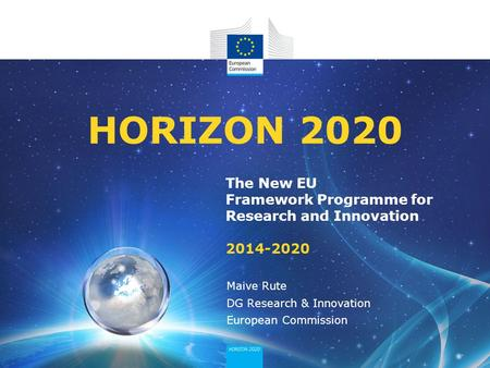 The New EU Framework Programme for Research and Innovation 2014-2020 HORIZON 2020 Maive Rute DG Research & Innovation European Commission.