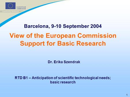 1 Barcelona, 9-10 September 2004 View of the European Commission Support for Basic Research Dr. Erika Szendrak RTD B1 – Anticipation of scientific technological.
