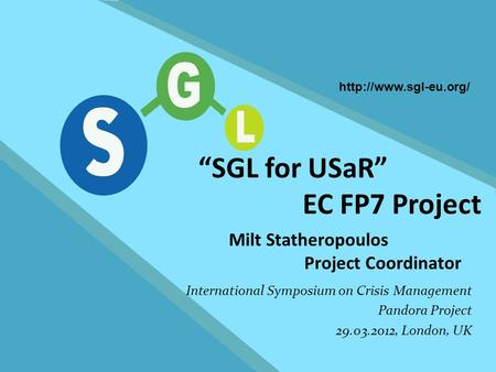 "FP7-SEC-2007-1 1 SGL for USaR ""SGL for USaR"" EC FP7 Project Milt Statheropoulos Project Coordinator International Symposium on Crisis Management Pandora."