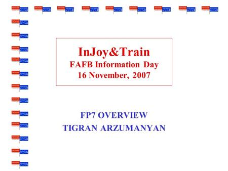 InJoy&Train FAFB Information Day 16 November, 2007 FP7 OVERVIEW TIGRAN ARZUMANYAN.