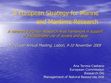 A European Strategy for Marine and Maritime Research Ana Teresa Caetano European Commission Research DG Management of Natural Resources Unit A coherent.