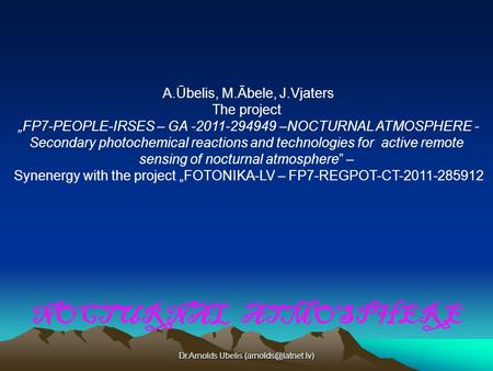 "Dr.Arnolds Ubelis NOCTURNAL ATMOSPHERE A.Ūbelis, M.Ābele, J.Vjaters The project ""FP7-PEOPLE-IRSES – GA -2011-294949 –NOCTURNAL ATMOSPHERE."