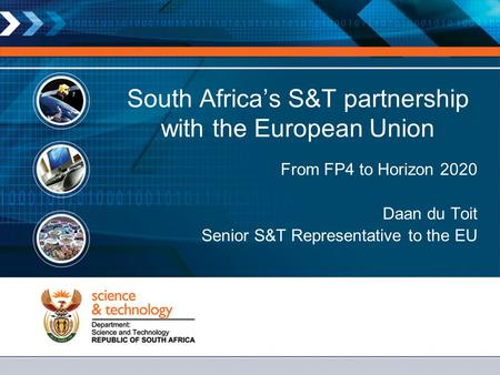 South Africa's S&T partnership with the European Union From FP4 to Horizon 2020 Daan du Toit Senior S&T Representative to the EU.