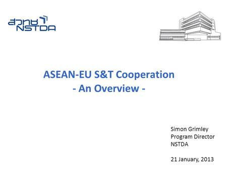 ASEAN-EU S&T Cooperation - An Overview - Simon Grimley Program Director NSTDA 21 January, 2013.