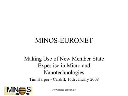 Www.minos-euronet.net MINOS-EURONET Making Use of New Member State Expertise in Micro and Nanotechnologies Tim Harper - Cardiff, 16th January 2008.
