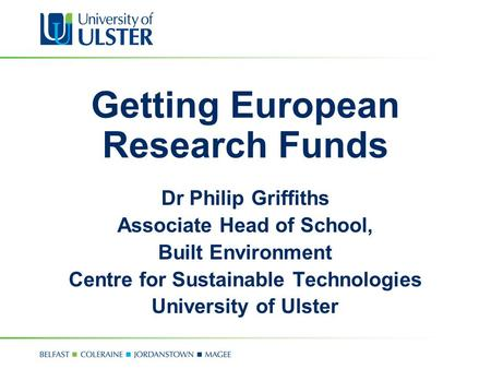 Getting European Research Funds Dr Philip Griffiths Associate Head of School, Built Environment Centre for Sustainable Technologies University of Ulster.