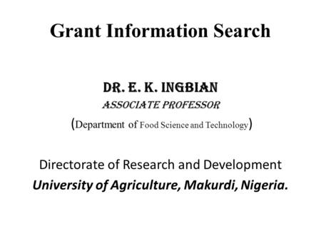 Grant Information Search Dr. E. K. Ingbian Associate professor ( Department of Food Science and Technology ) Directorate of Research and Development University.