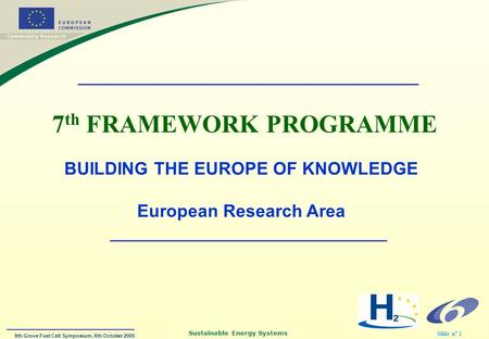 9th Grove Fuel Cell Symposium, 6th October 2005 Sustainable Energy Systems Slide n° 1 7 th FRAMEWORK PROGRAMME BUILDING THE EUROPE OF KNOWLEDGE European.