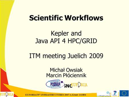 EUFORIA FP7-INFRASTRUCTURES-2007-1, Grant 211804 Scientific Workflows Kepler and Java API 4 HPC/GRID ITM meeting Juelich 2009 Michał Owsiak Marcin Płóciennik.