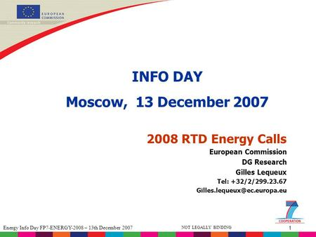 1 Energy Info Day FP7-ENERGY-2008 – 13th December 2007 NOT LEGALLY BINDING 2008 RTD Energy Calls INFO DAY Moscow, 13 December 2007 European Commission.