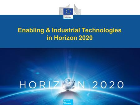 Research and Innovation Research and Innovation Enabling & Industrial Technologies in Horizon 2020 Enabling & Industrial Technologies in Horizon 2020 Research.