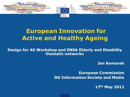European Innovation for Active and Healthy Ageing Design for All Workshop and ENSA Elderly and Disability thematic networks Jan Komarek European Commission.