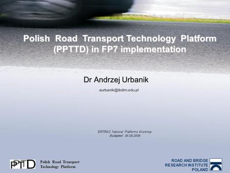 ROAD AND BRIDGE RESEARCH INSTITUTE POLAND Polish Road Transport Technology Platform Polish Road Transport Technology Platform (PPTTD) in FP7 implementation.