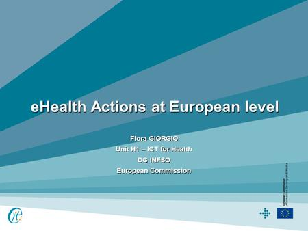 EHealth Actions at European level Flora GIORGIO Unit H1 – ICT for Health DG INFSO European Commission.