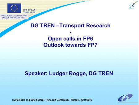 DIRECTORATE GENERAL FOR ENERGY AND TRANSPORT Sustainable and Safe Surface Transport Conference, Warsaw, 22/11/2005 DG TREN –Transport Research - Open calls.