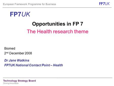 European Framework Programme for Business FP7 UK Technology Strategy Board Driving Innovation FP7UK Opportunities in FP 7 The Health research theme Biomed.