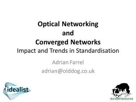 O LD D OG C ONSULTING Optical Networking and Converged Networks Impact and Trends in Standardisation Adrian Farrel