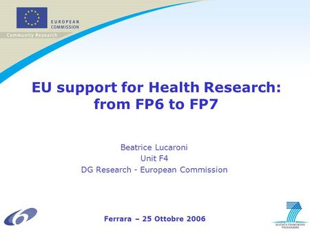 EU support for Health Research: from FP6 to FP7 Beatrice Lucaroni Unit F4 DG Research - European Commission Ferrara – 25 Ottobre 2006.