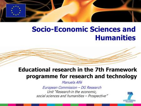 "Educational research in the 7th Framework programme for research and technology Manuela Alfé European Commission – DG Research Unit ""Research in the economic,"