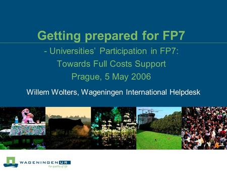Getting prepared for FP7 - Universities' Participation in FP7: Towards Full Costs Support Prague, 5 May 2006 Willem Wolters, Wageningen International Helpdesk.