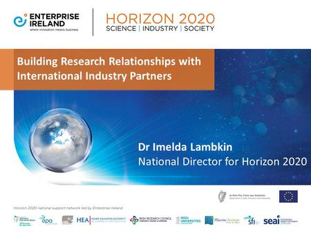 Building Research Relationships with International Industry Partners Dr Imelda Lambkin National Director for Horizon 2020.