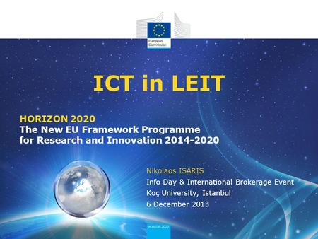 HORIZON 2020 The New EU Framework Programme for Research and Innovation 2014-2020 ICT in LEIT Nikolaos ISARIS Info Day & International Brokerage Event.