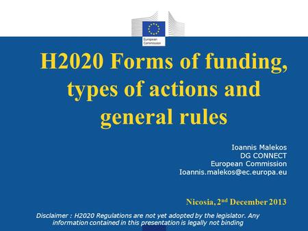 H2020 Forms of funding, types of actions and general rules Disclaimer : H2020 Regulations are not yet adopted by the legislator. Any information contained.