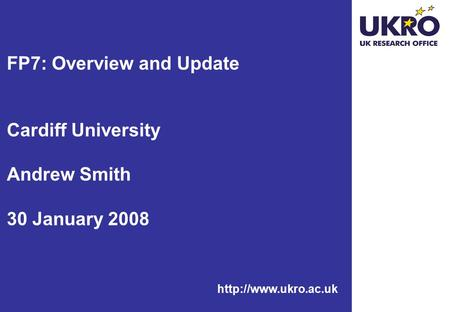 FP7: Overview and Update Cardiff University Andrew Smith 30 January 2008.