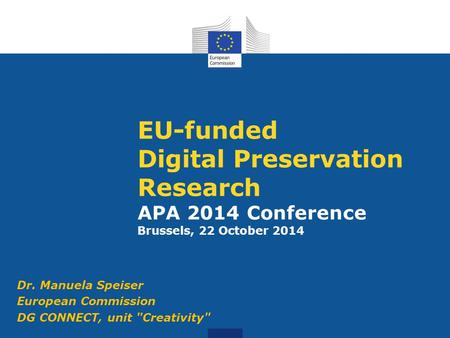 EU-funded Digital Preservation Research APA 2014 Conference Brussels, 22 October 2014 Dr. Manuela Speiser European Commission DG CONNECT, unit Creativity