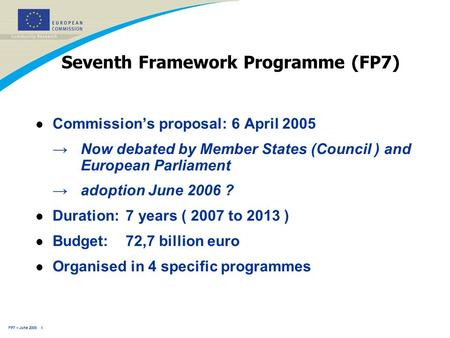 FP7 – June 2005 1 Seventh Framework Programme (FP7) l Commission's proposal: 6 April 2005 →Now debated by Member States (Council ) and European Parliament.