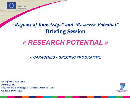"""Regions of Knowledge"" and ""Research Potential"" Briefing Session « RESEARCH POTENTIAL » « CAPACITIES » SPECIFIC PROGRAMME European Commission Research."