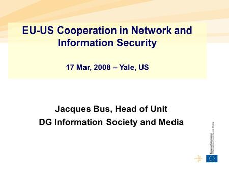 Jacques Bus, Head of Unit DG Information Society and Media EU-US Cooperation in Network and Information Security 17 Mar, 2008 – Yale, US.