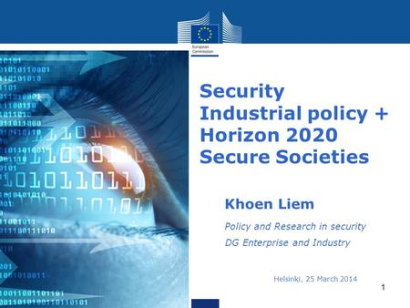 Security Industrial policy + Horizon 2020 Secure Societies Khoen Liem Policy and Research in security DG Enterprise and Industry Helsinki, 25 March 2014i.