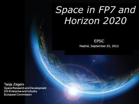 Tanja Zegers Space Research and Development DG Enterprise and Industry European Commission Space in FP7 and Horizon 2020 EPSC Madrid, September 25, 2012.