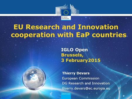 Policy Research and Innovation Research and Innovation IGLO Open Brussels, 3 February2015 EU Research and Innovation cooperation with EaP countries Thierry.