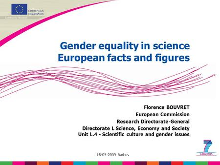 18-05-2009 Aarhus Gender equality in science European facts and figures Florence BOUVRET European Commission Research Directorate-General Directorate L.