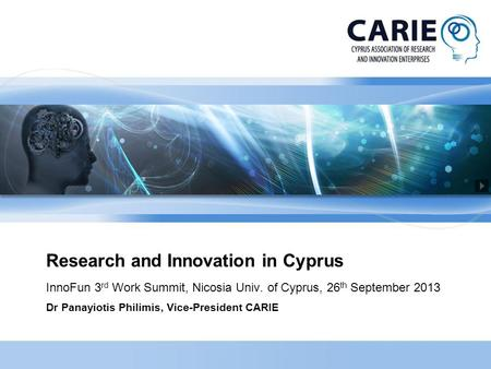 Research and Innovation in Cyprus InnoFun 3 rd Work Summit, Nicosia Univ. of Cyprus, 26 th September 2013 Dr Panayiotis Philimis, Vice-President CARIE.
