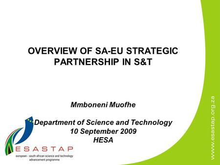 OVERVIEW OF SA-EU STRATEGIC PARTNERSHIP IN S&T Mmboneni Muofhe Department of Science and Technology 10 September 2009 HESA.