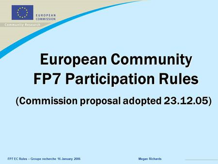 FP7 EC Rules – Groupe recherche 16 January 2006Megan Richards European Community FP7 Participation Rules (Commission proposal adopted 23.12.05)