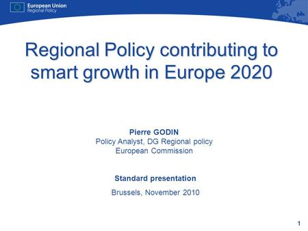 1 Regional Policy contributing to smart growth in Europe 2020 Standard presentation Brussels, November 2010 Pierre GODIN Policy Analyst, DG Regional policy.