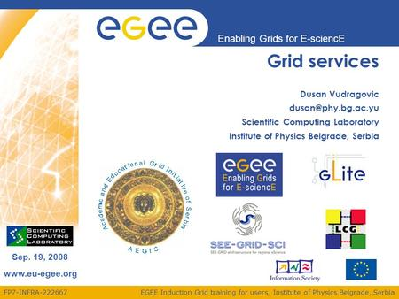 FP7-INFRA-222667 Enabling Grids for E-sciencE www.eu-egee.org EGEE Induction Grid training for users, Institute of Physics Belgrade, Serbia Sep. 19, 2008.
