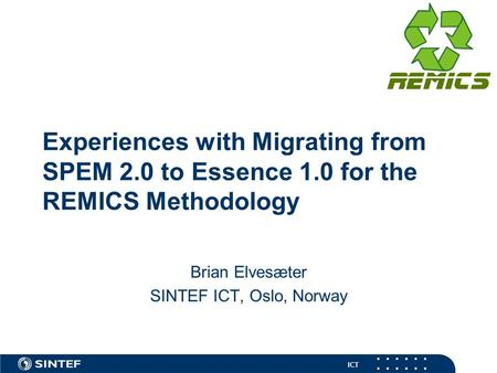 ICT Experiences with Migrating from SPEM 2.0 to Essence 1.0 for the REMICS Methodology Brian Elvesæter SINTEF ICT, Oslo, Norway.