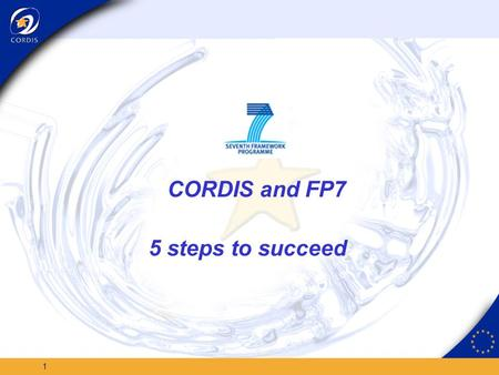 1 CORDIS and FP7 5 steps to succeed 2 Do you need to know: When and what FP7 funding is available? Which are the first FP7 integrated projects (and who.