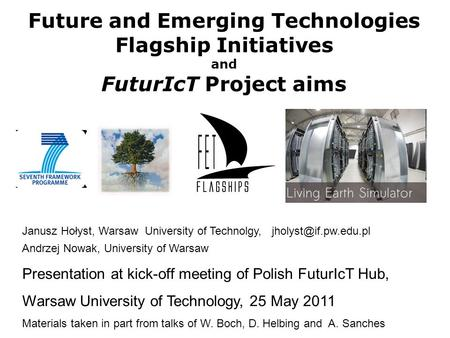 Future and Emerging Technologies Flagship Initiatives and FuturIcT Project aims Janusz Hołyst, Warsaw University of Technolgy, Andrzej.
