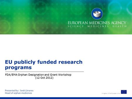 An agency of the European Union EU publicly funded research programs FDA/EMA Orphan Designation and Grant Workshop (12 Oct 2012) Presented by: Jordi Llinares.