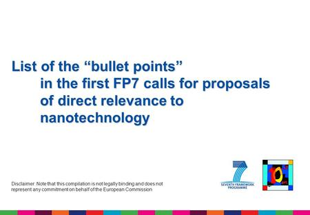 "List of the ""bullet points"" in the first FP7 calls for proposals of direct relevance to nanotechnology Disclaimer: Note that this compilation is not legally."